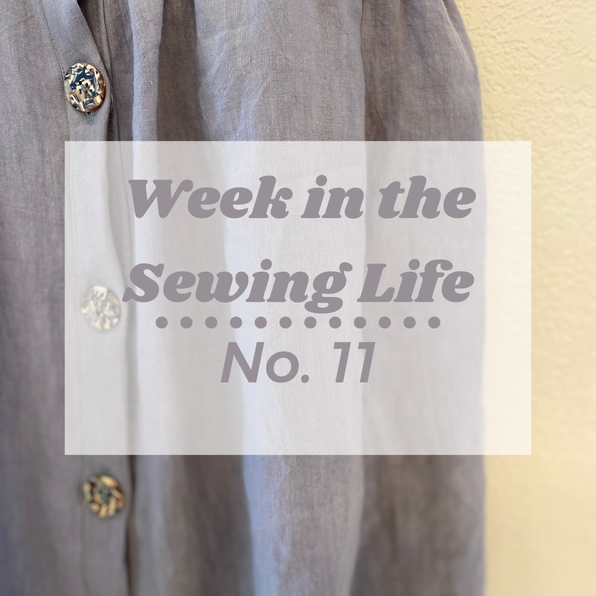 Week in the Sewing Life No.11